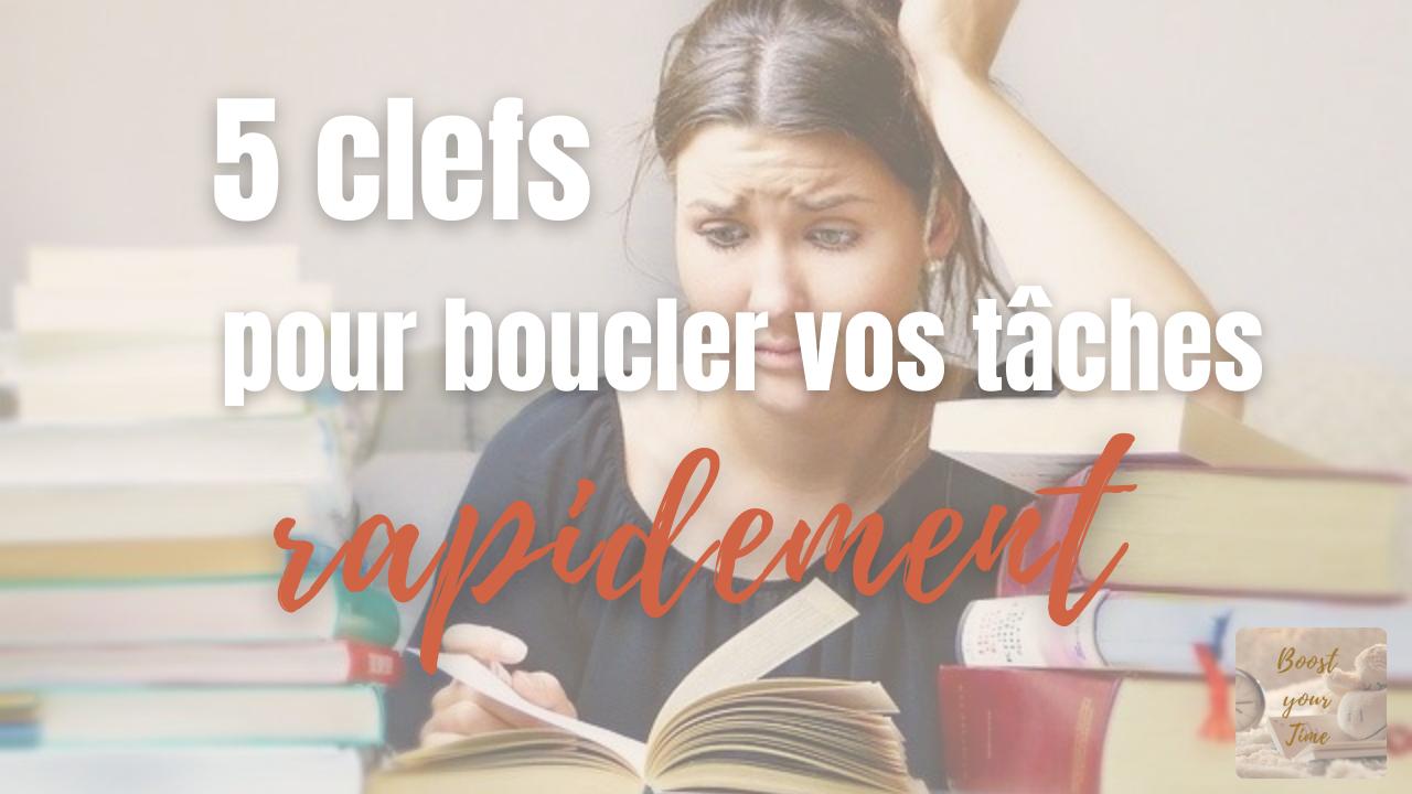 5 Clefs pour BOUCLER VOS TACHES RAPIDEMENT