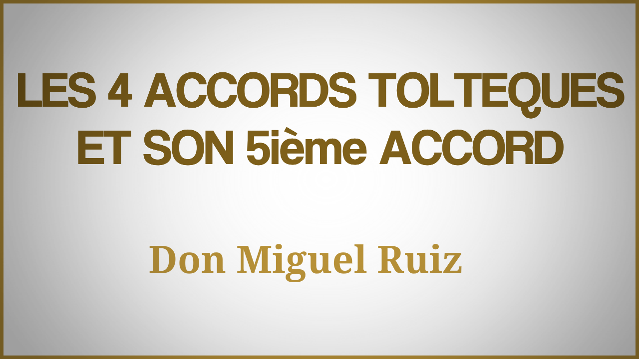 Les 4 accords Toltéques suivis du 5ieme accord de Don Miguel Ruiz