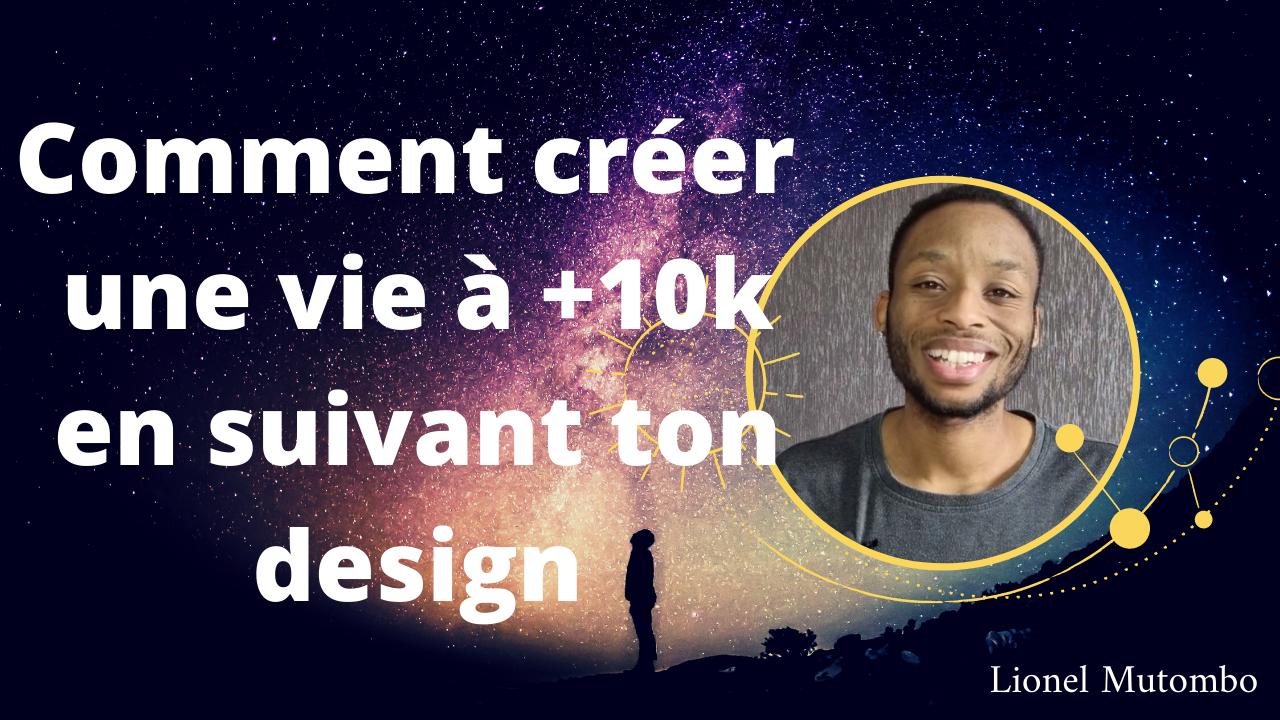 Comment créer une vie à +10K en suivant ton design