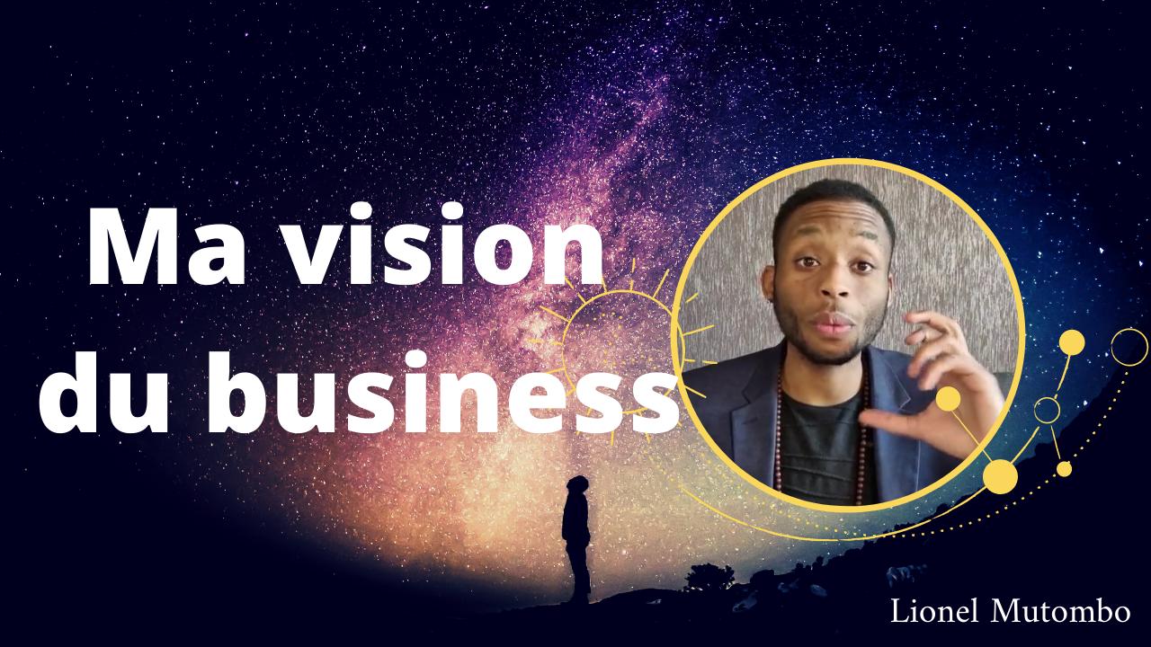Ma vision du business