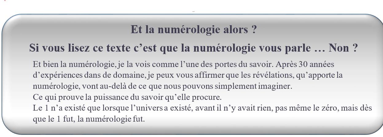 Et la numérologie alors ? FORMATION NUMÉROLOGIE GRATUITE. Si vous lisez ce texte c'est que la numérologie vous parle … Non ?                                                     Et bien la numérologie, je la vois comme l'une des portes du savoir. Après 30 années d'expériences dans de domaine, je peux vous affirmer que les révélations, qu'apporte la numérologie, vont au-delà de ce que nous pouvons simplement imaginer. Ce qui prouve la puissance du savoir qu'elle procure. Le 1 n'a existé que lorsque l'univers a existé, avant il n'y avait rien, pas même le zéro, mais dès que le 1 fut, la numérologie fut.