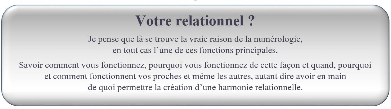 Votre relationnel ? FORMATION NUMÉROLOGIE GRATUITE Je pense que là se trouve la vraie raison de la numérologie,                                                                              en tout cas l'une de ces fonctions principales. Savoir comment vous fonctionnez, pourquoi vous fonctionnez de cette façon et quand, pourquoi             et comment fonctionnent vos proches et même les autres, autant dire avoir en main                                    de quoi permettre la création d'une harmonie relationnelle.