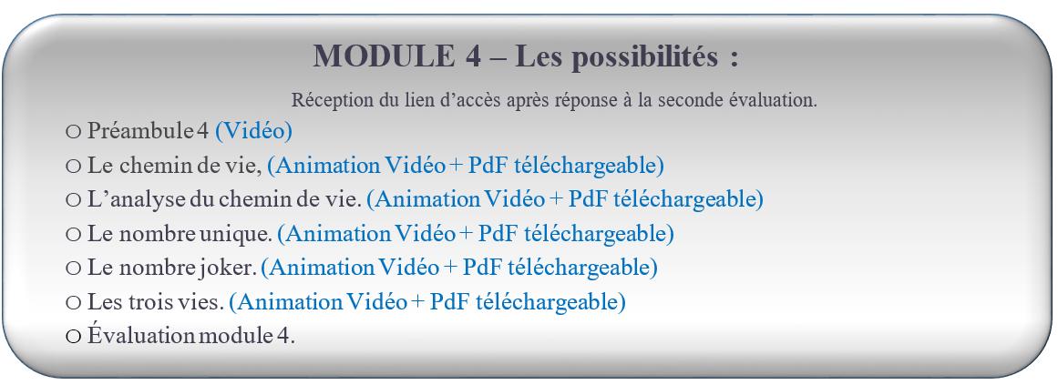 MODULE 4 – Les possibilités : FORMATION NUMÉROLOGIE GRATUITE Réception du lien d'accès après réponse à la seconde évaluation.  oPréambule 4 (Vidéo) oLe chemin de vie, (Animation Vidéo + PdF téléchargeable) oL'analyse du chemin de vie. (Animation Vidéo + PdF téléchargeable) oLe nombre unique. (Animation Vidéo + PdF téléchargeable) oLe nombre joker. (Animation Vidéo + PdF téléchargeable) oLes trois vies. (Animation Vidéo + PdF téléchargeable) oÉvaluation module 4.